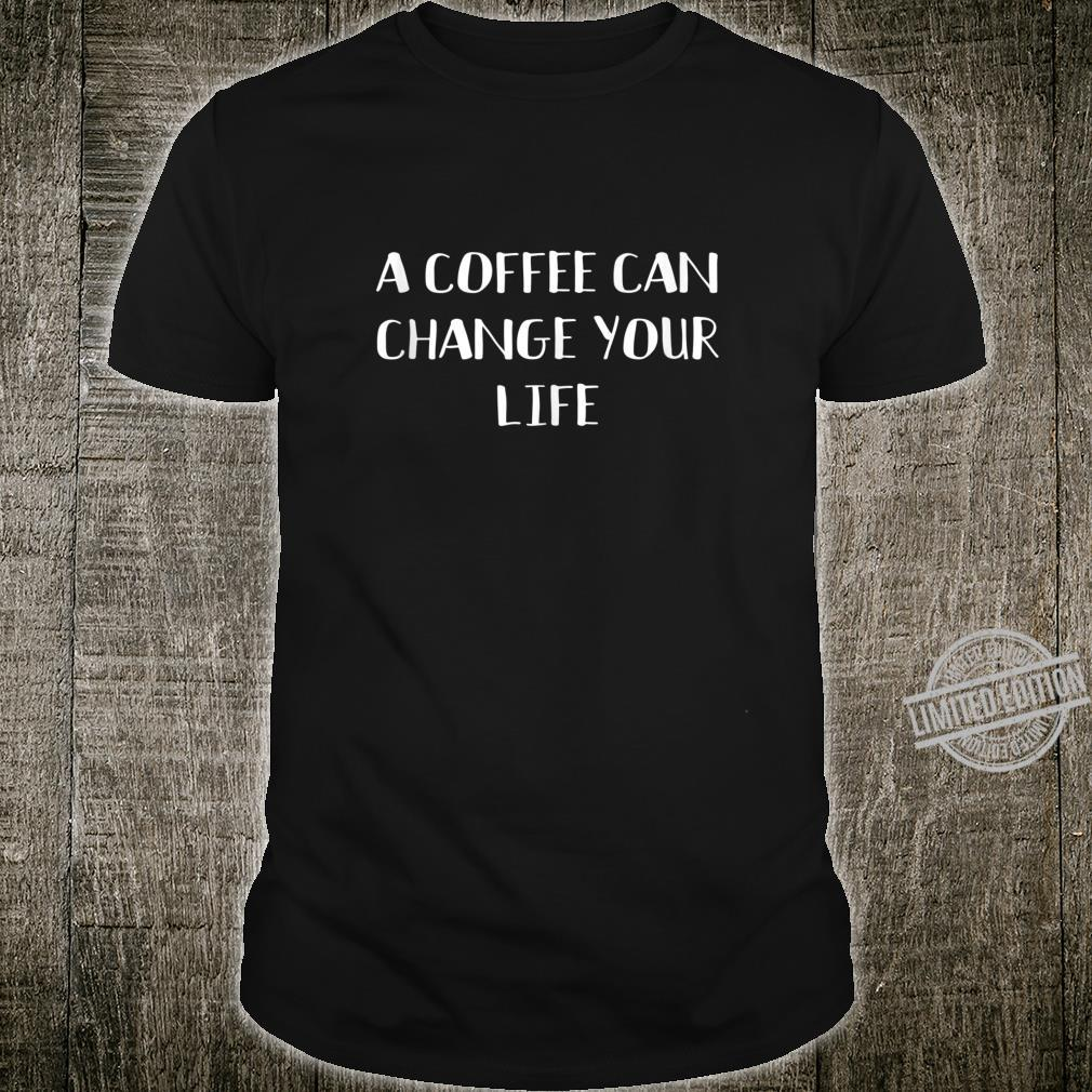 A Coffee Can Change Your Life Caffeines Joke Shirt