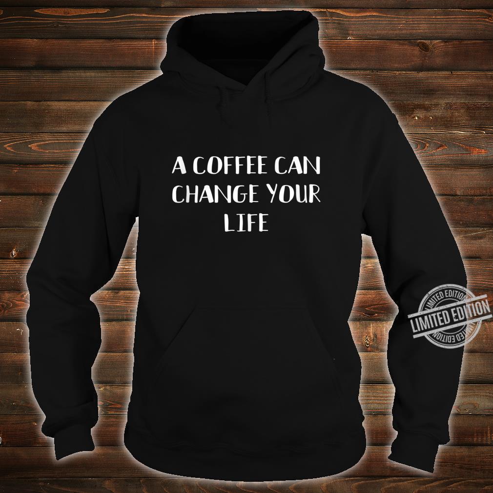 A Coffee Can Change Your Life Caffeines Joke Shirt hoodie
