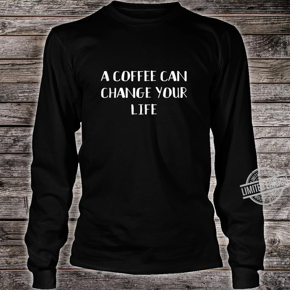 A Coffee Can Change Your Life Caffeines Joke Shirt long sleeved
