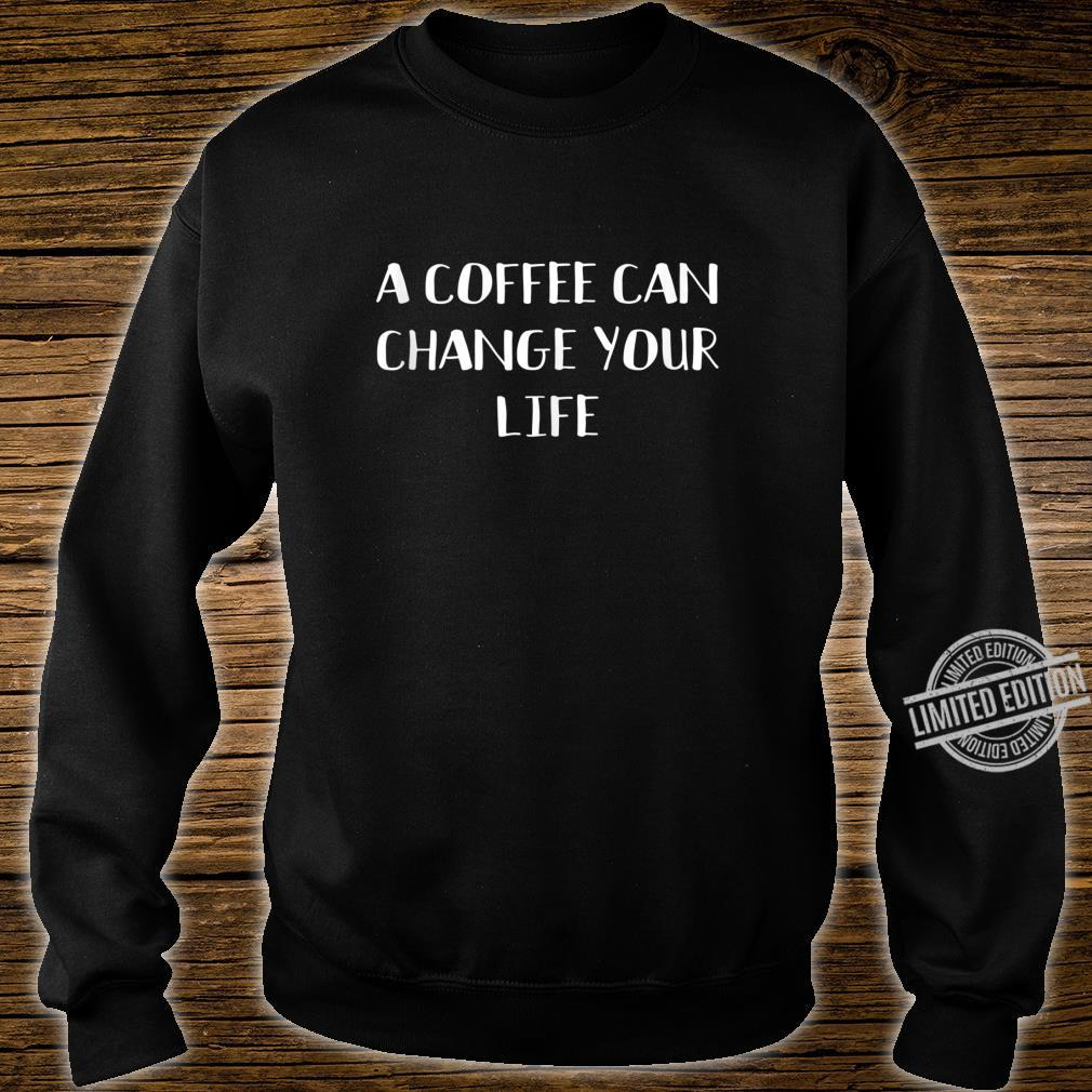 A Coffee Can Change Your Life Caffeines Joke Shirt sweater