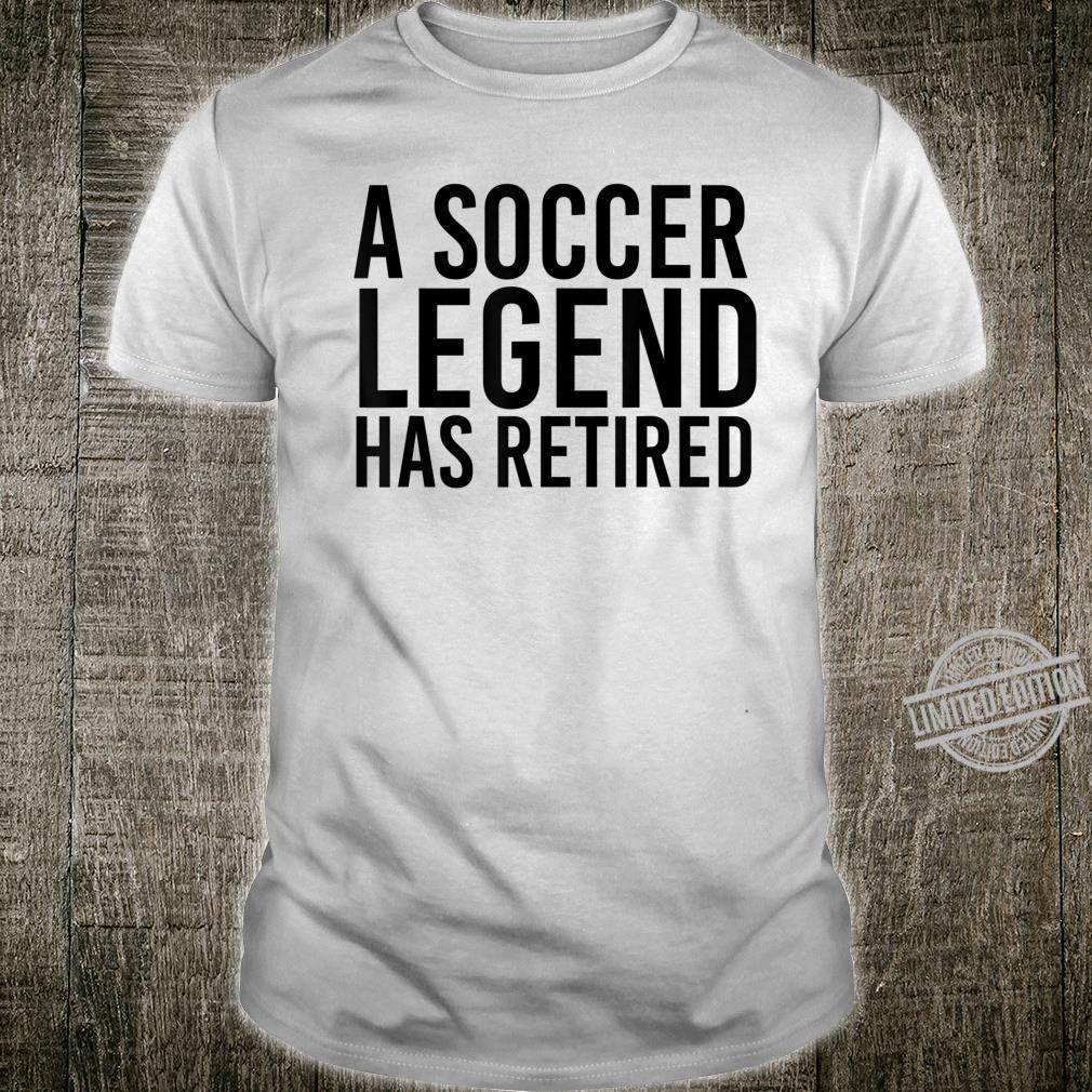 A SOCCER LEGEND HAS RETIRED Retirement Idea Shirt