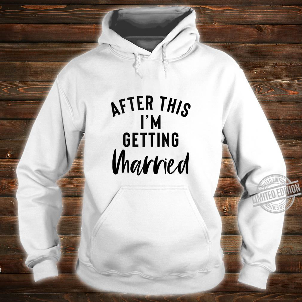 After This I'm Getting Married Bachelorette Party Bride Shirt hoodie