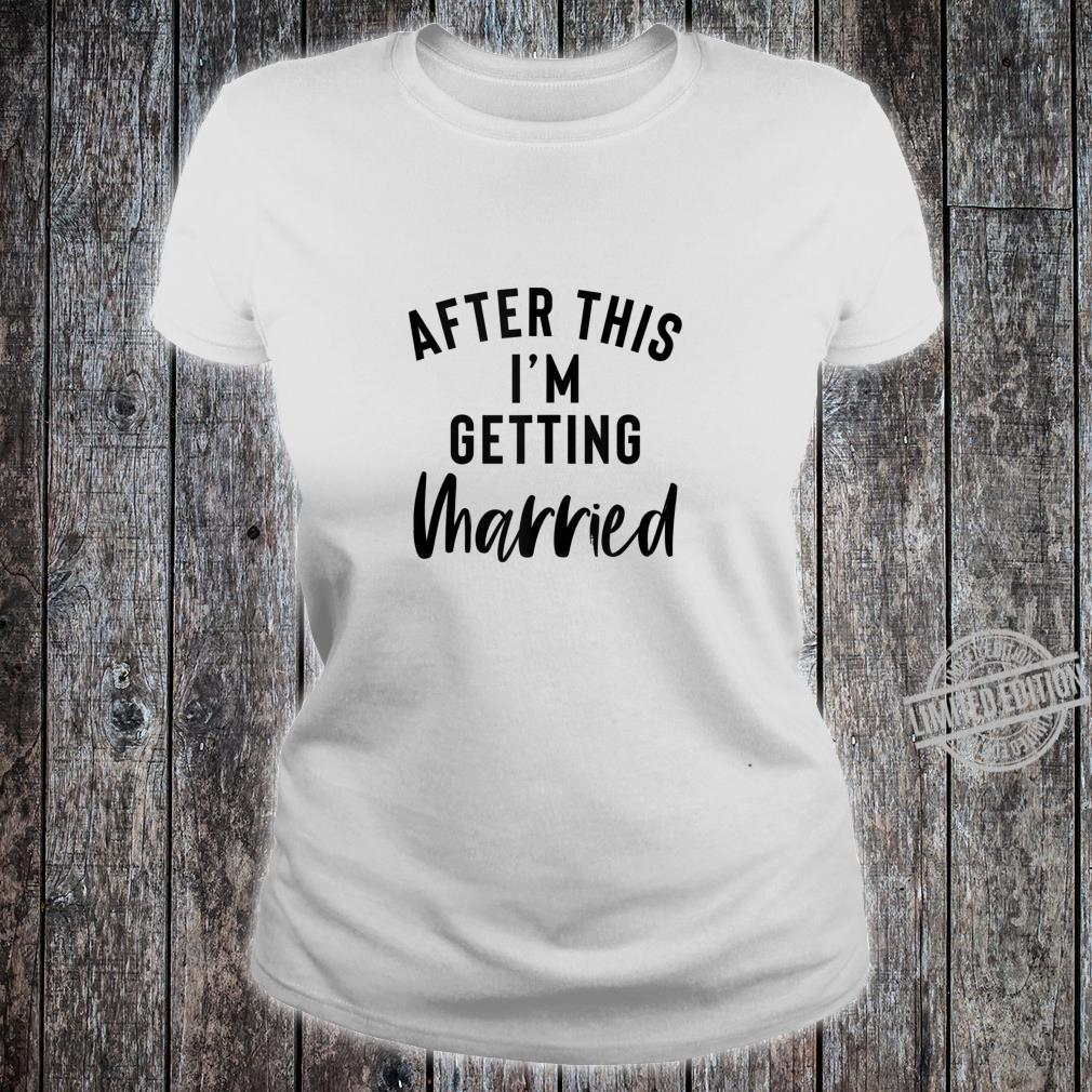 After This I'm Getting Married Bachelorette Party Bride Shirt ladies tee