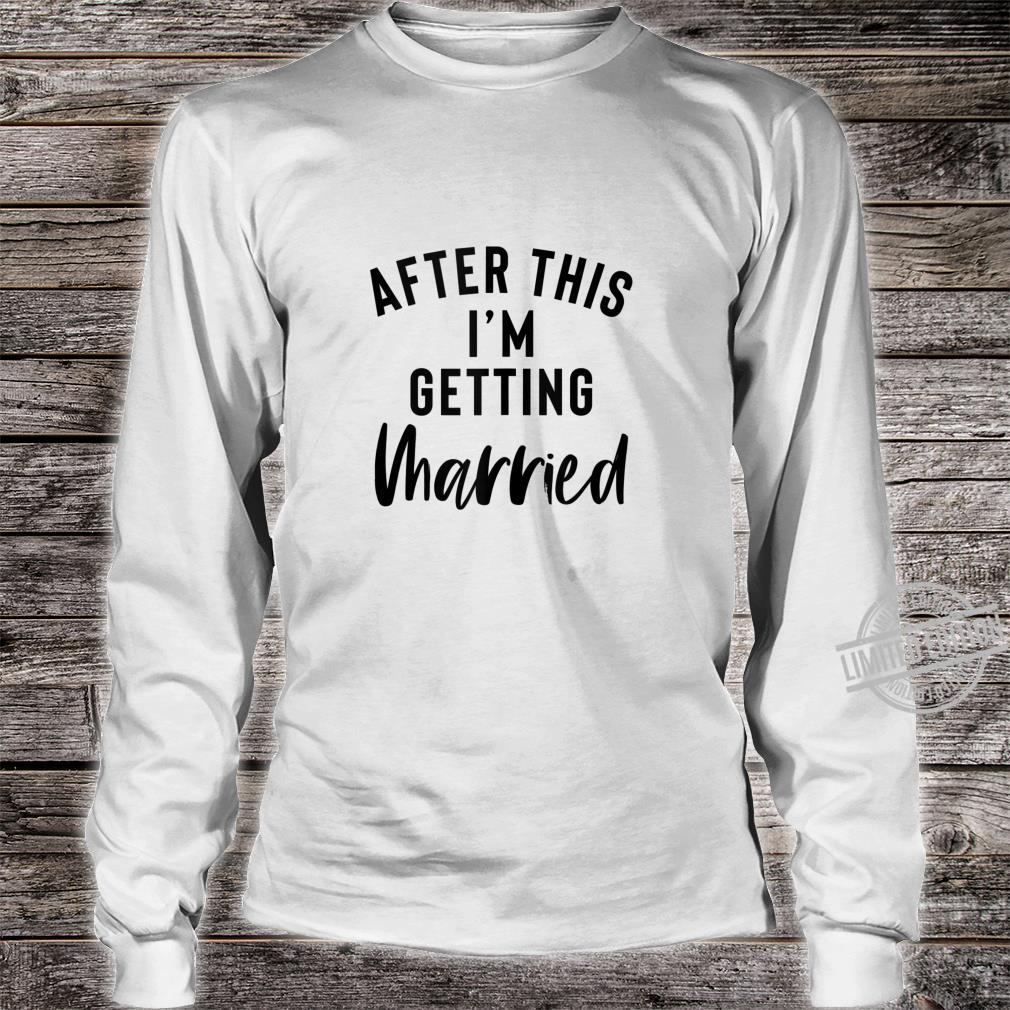 After This I'm Getting Married Bachelorette Party Bride Shirt long sleeved