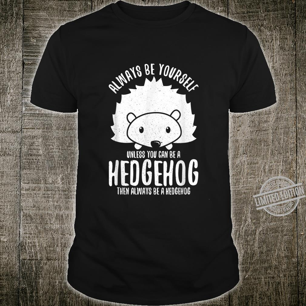 Always Be Yourself Unless You Can Be A Hedgehog Shirt