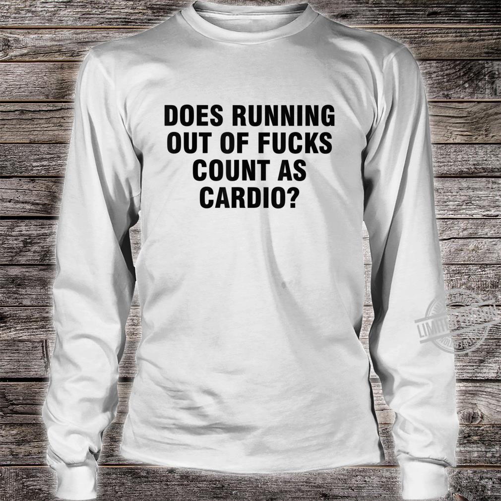 Does running out of fucks count as cardio Shirt long sleeved