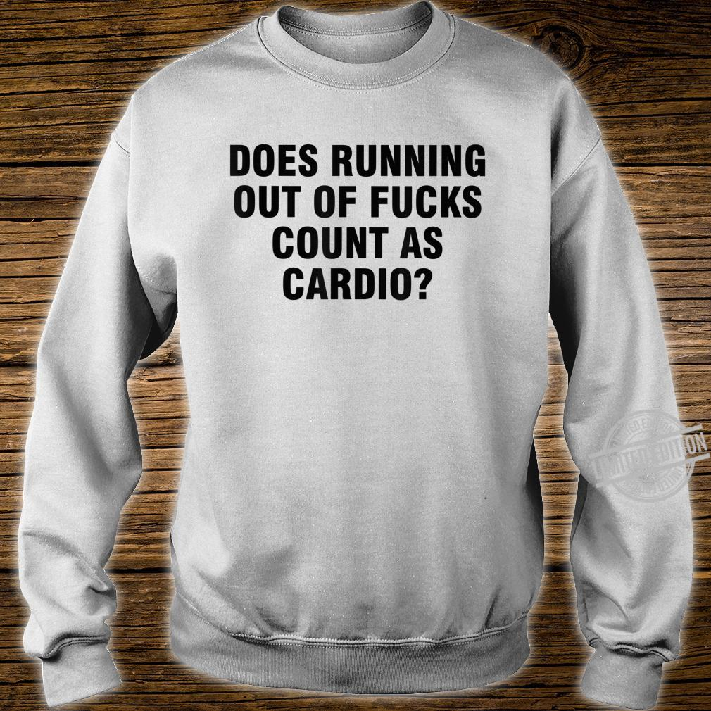 Does running out of fucks count as cardio Shirt sweater