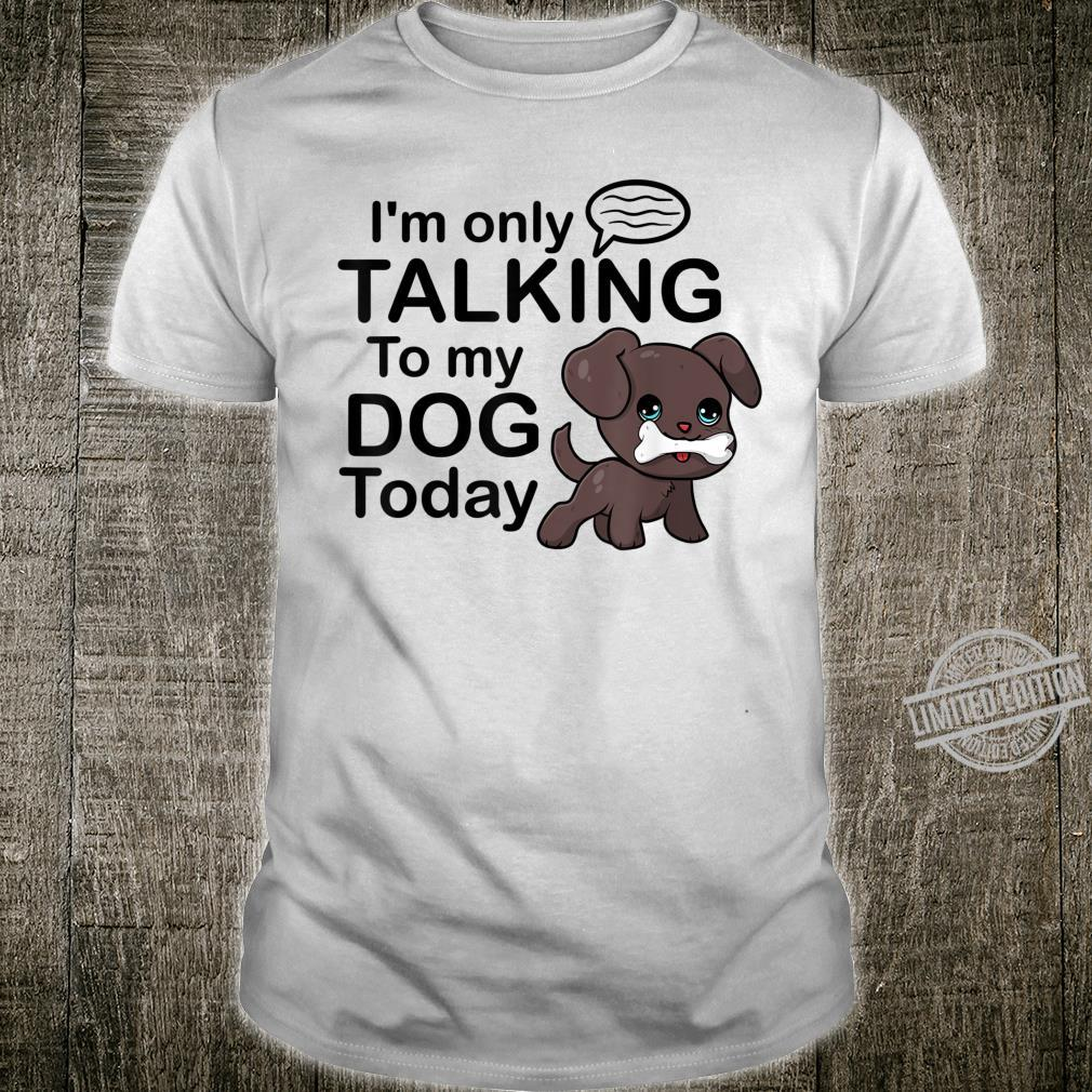 Funny Dogs I'm Only Talking to My Dog Shirt