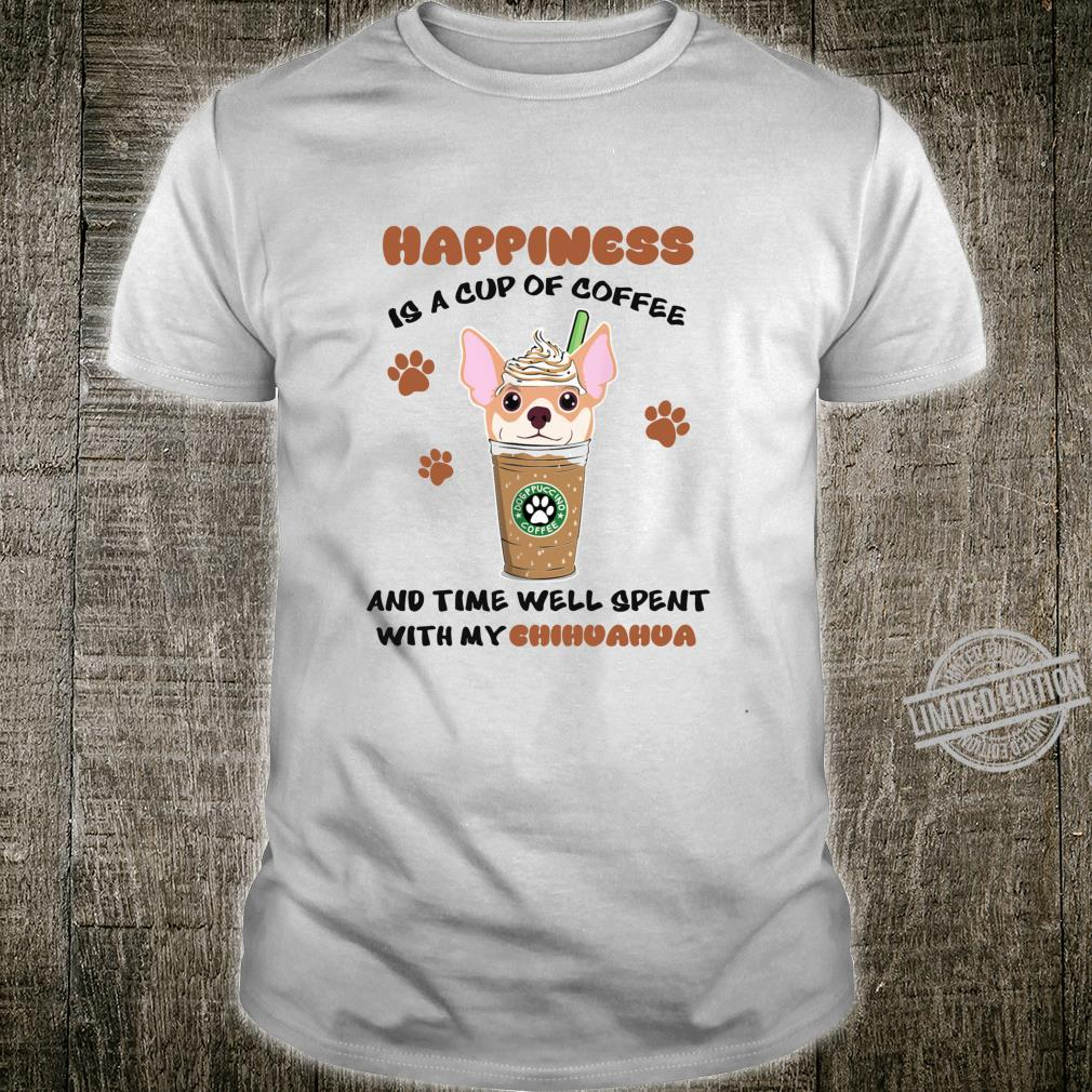 Happiness Is A Cup Of Coffee Time Well Spent With Chihuahua Shirt