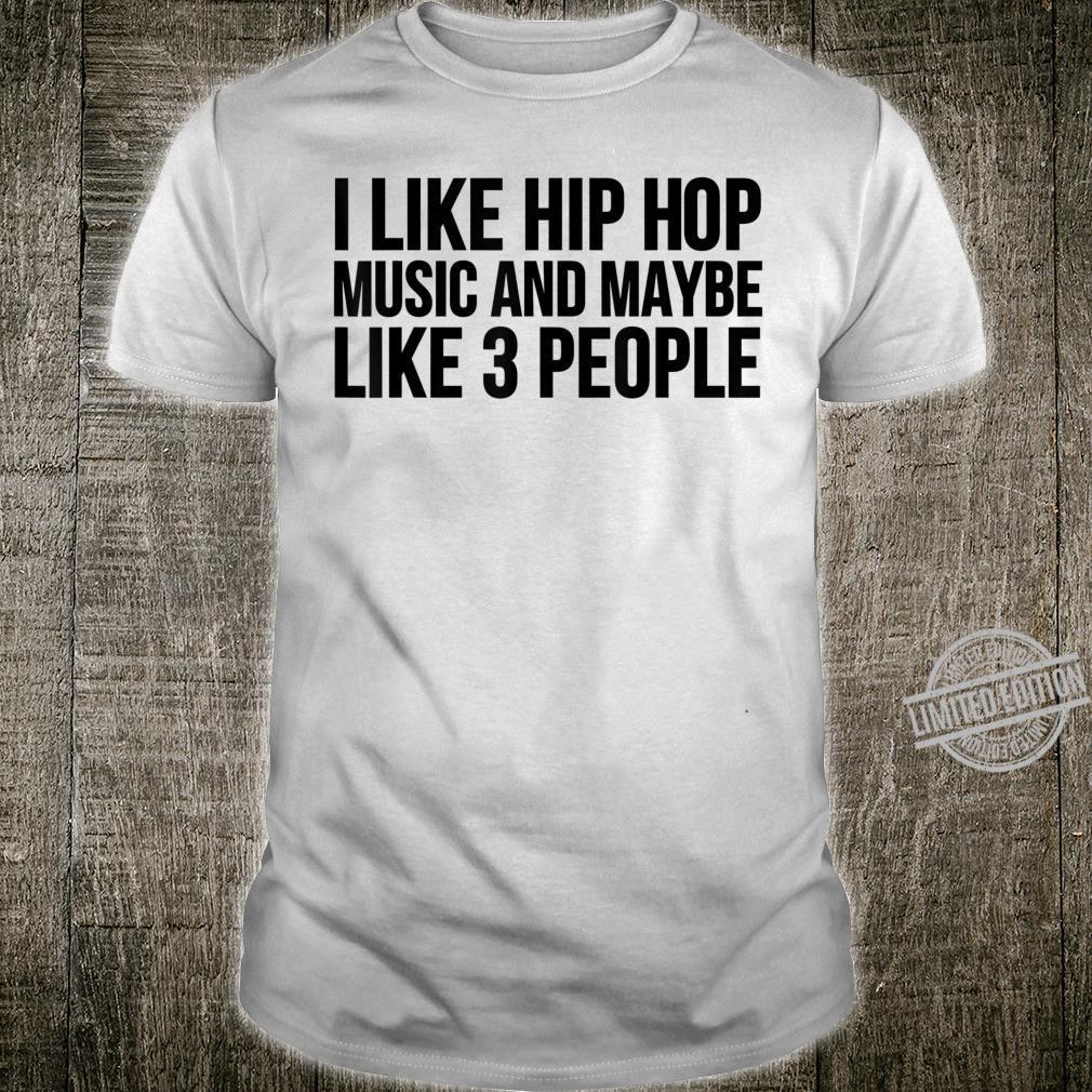 Hip Hop I Like Hip Hop Music And Maybe Like 3 People Shirt