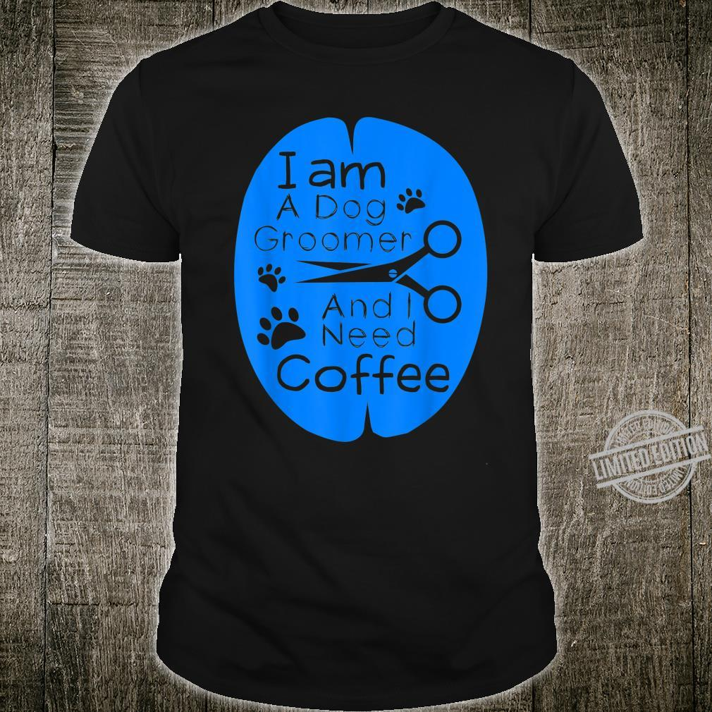 I Am A Dog Groomer And I Need Coffee Dog Groomer Pet Styling Shirt