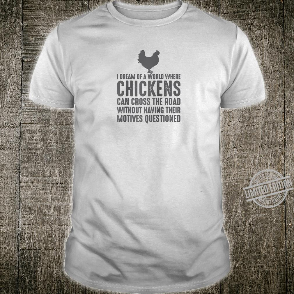 I Dream Of A World Where Chickens Can Cross The Road Shirt