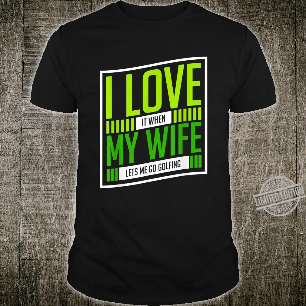 I Love It When My Wife Lets Me Go Golfing Shirt