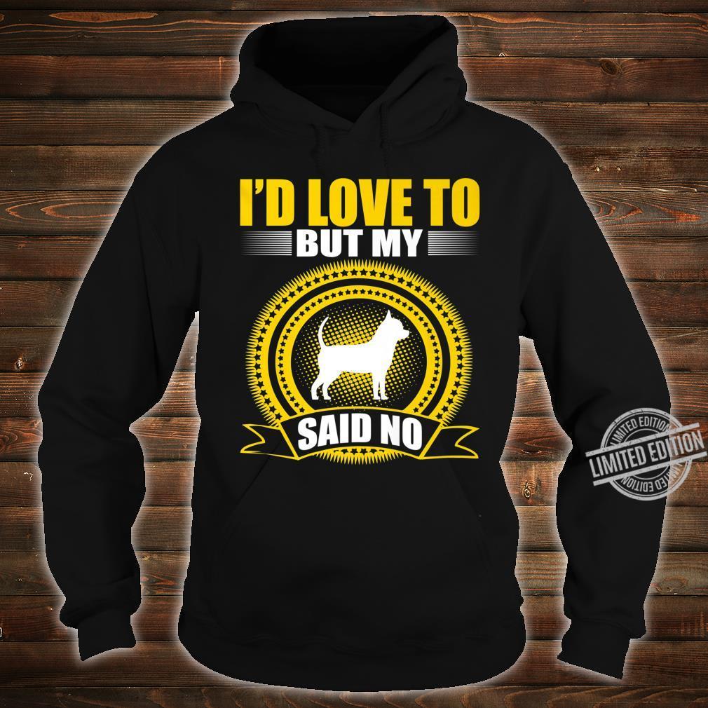 I Love To But My Chihuahua Said No Pets Shirt hoodie