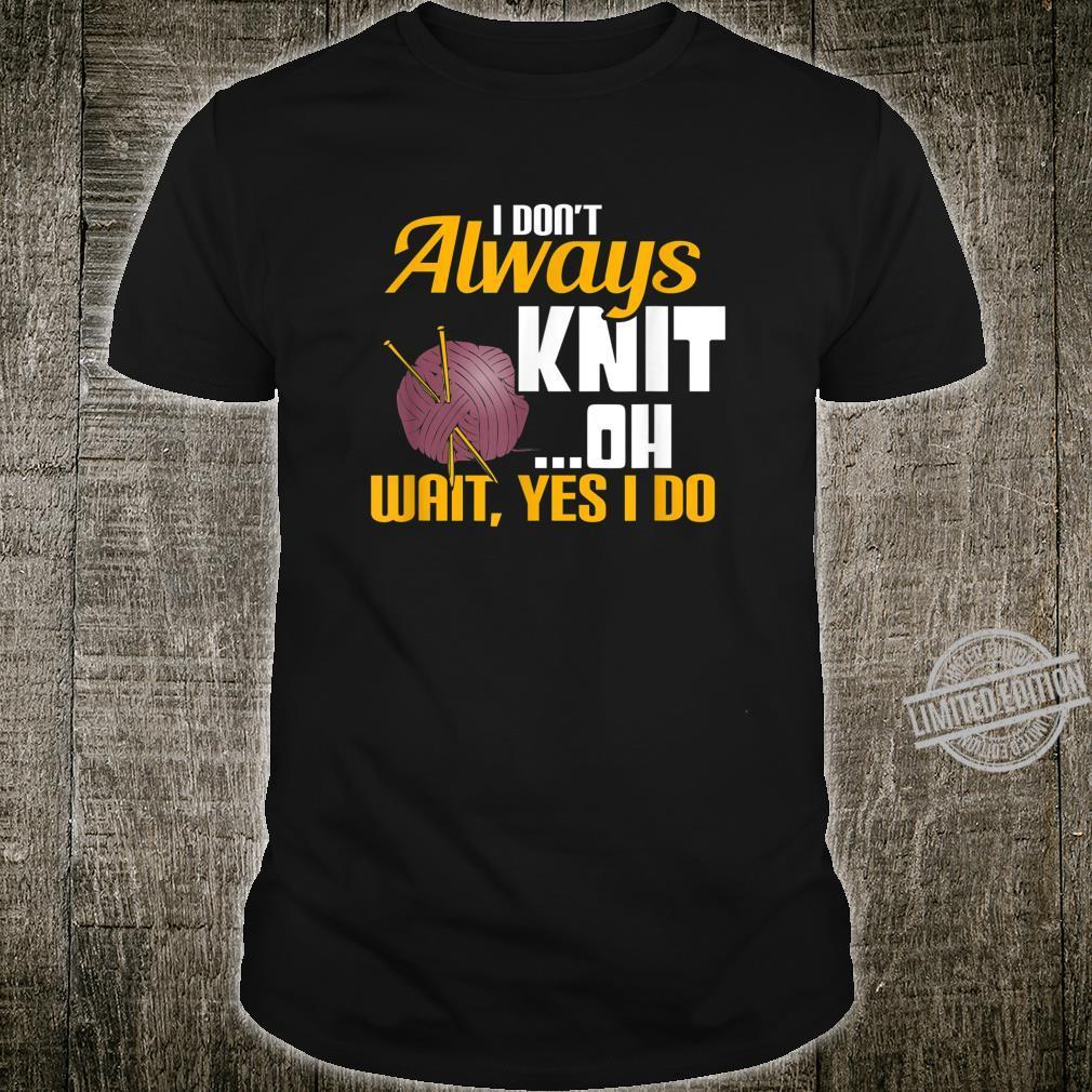I don't always Knit ...Oh Wait, Yes I Do Humorous Shirt