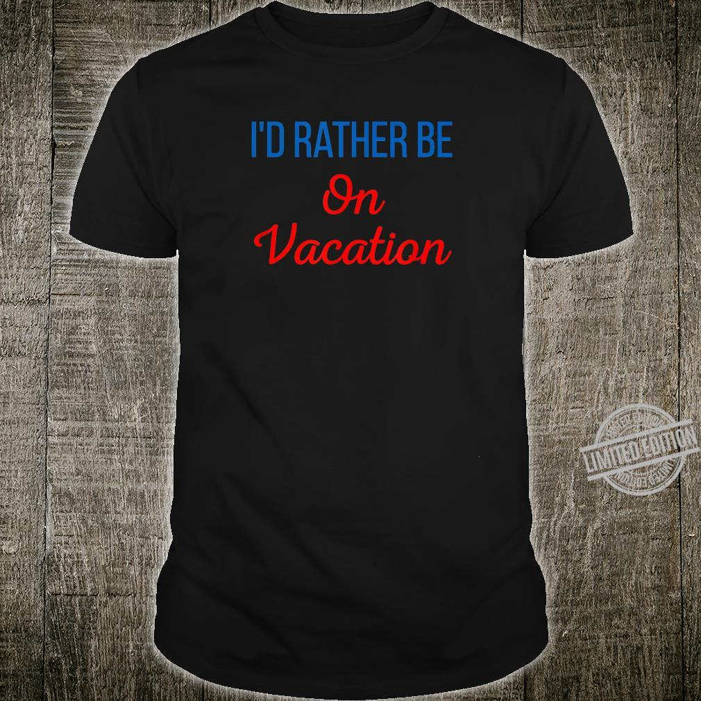 Id Rather Be On Vacation Holiday Taking Tame Off A Break Shirt