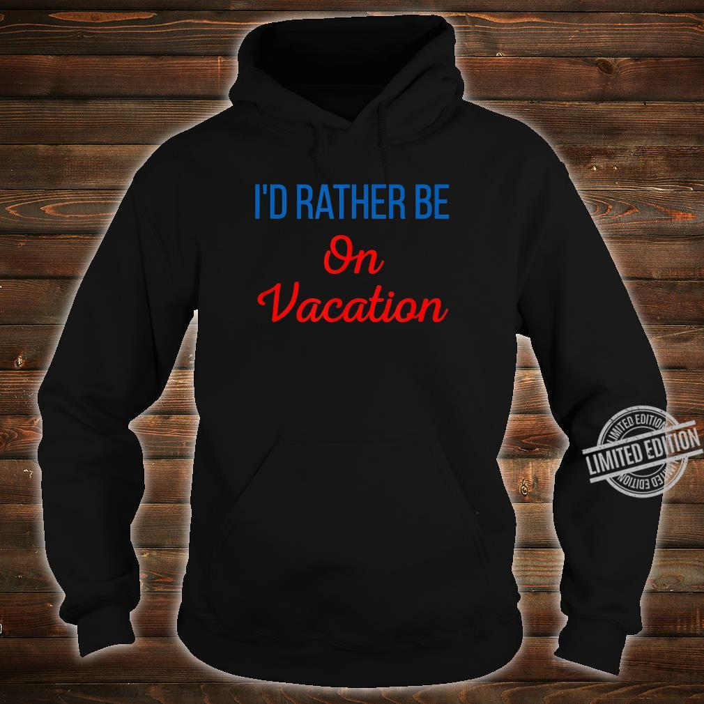 Id Rather Be On Vacation Holiday Taking Tame Off A Break Shirt hoodie