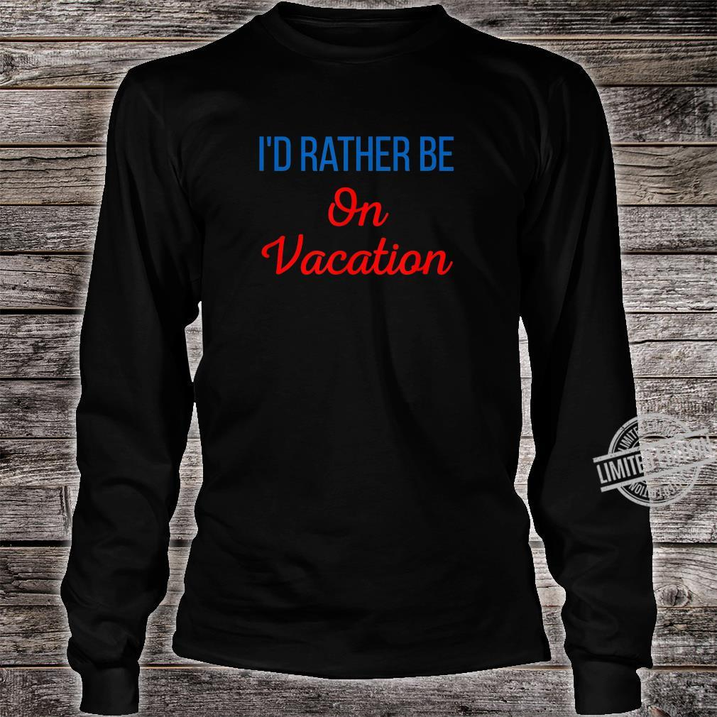 Id Rather Be On Vacation Holiday Taking Tame Off A Break Shirt long sleeved