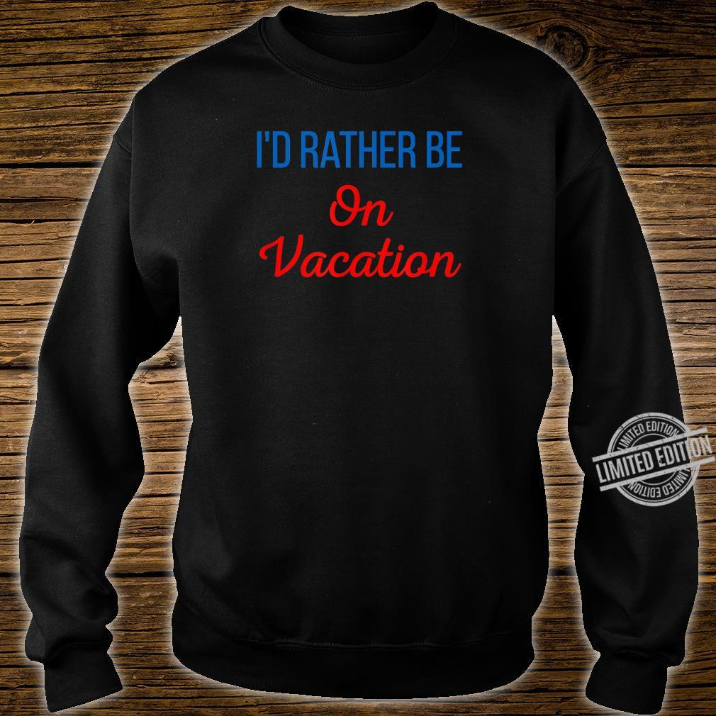 Id Rather Be On Vacation Holiday Taking Tame Off A Break Shirt sweater