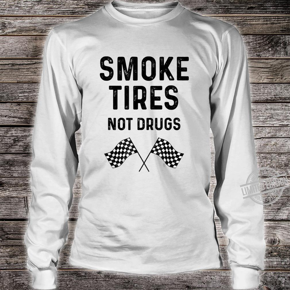 Race Track Checkered Flag Cars Smoke Tires Not Drugs Shirt long sleeved